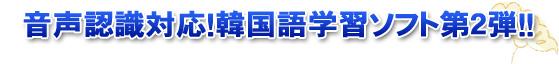 音声認識対応!韓国語学習ソフト第二段