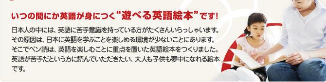 """いつの間にか英語が身につく""""遊べる英語絵本""""です!</p><br /><br /><br /> <p>日本人の中には、英語に苦手意識を持っている方がたくさんいらっしゃいます。その原因は、日本に英語を学ぶことを楽しめる環境が少ないことにあります。そこでペン読は、英語を楽しむことに重点を置いた英語絵本をつくりました。英語が苦手だという方に読んでいただきたい、大人も子供も夢中になれる絵本です。"""